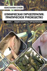 Клиническая гирудотерапия: практическое руководство Книга 1. Общие вопросы гирудотерапии