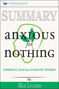Summary of Anxious for Nothing: Finding Calm in a Chaotic World by Max Lucado