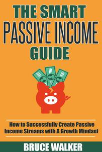 The Smart Passive Income Guide: How to Successfully Create Passive Income Streams With A Growth Mindset