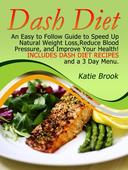 Dash Diet: An Easy to Follow Guide to Speed Up Natural Weight Loss,Reduce Blood Pressure, and Improve Your Health! Includes Dash Diet Recipes and a 3 Day Menu.