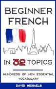 Beginner French in 32 Topics: Hundreds of New Essential Vocabulary