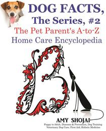 Dog Facts, The Series #2: The Pet Parent's A-to-Z Home Care Encyclopedia