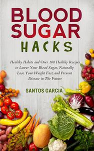 Blood Sugar Hacks: Healthy Habits and Over 100 Healthy Recipes to Lower Your Blood Sugar, Naturally Lose Your Weight Fast, and Prevent Disease in The Future