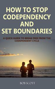 How to Stop Codependency And Set Boundaries: A Quick Guide to Break Free from The Codependent Cycle