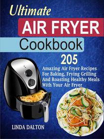 Ultimate Air Fryer Cookbook: 205 Amazing Air Fryer Recipes For Baking, Frying Grilling And Roasting Healthy Meals With Your Air Fryer