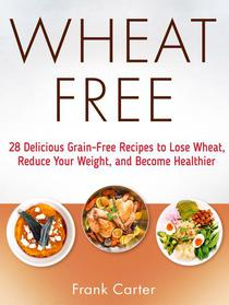 Wheat Free: 28 Delicious Grain-Free Recipes to Lose Wheat, Reduce Your Weight, and Become Healthier