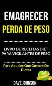 Emagrecer: Perda de Peso: Livro de Receitas Diet para Vigilantes de Peso (Para Aqueles Que Gostam De Dietas)