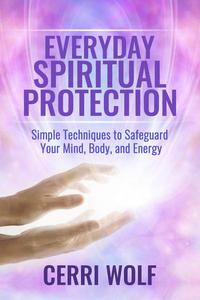 Everyday Spiritual Protection: Simple Techniques to Safeguard Your Mind, Body, and Energy