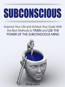Subconscious: Improve Your Life and Achieve Your Goals With the Best Methods to Train and Use the Power of the Subconscious Mind