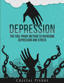 Depression: The Fool-Proof Method To Overcome Depression and Stress