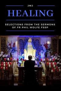 Healing: Selections from the Sermons of Fr Phil Wolfe FSSP