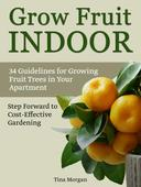 Grow Fruit Indoors: 34 Guidelines for Growing Fruit Trees in Your apartment. Step Forward to Cost-Effective Gardening.