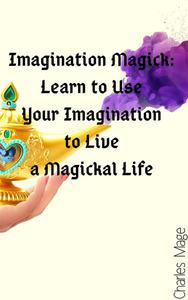 Imagination Magick: Learn to Use Your Imagination to Live a Magickal Life