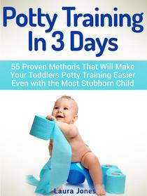 Potty Training In 3 Days: 55 Proven Methods That Will Make Your Toddlers Potty Training Easier Even with the Most Stubborn Child