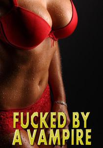 Fucked By A Vampire: Pounded Hard, Dom Sub, Sex Slave, Creampie, Paranormal, Rough Hardcore Explicit