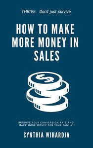 How to Make More Money in Sales: (Improve Your Conversion Rate and Make More Money for Your Family)
