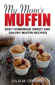 My Mom's Muffin - Easy Homemade Sweet and Savory Muffin Recipes