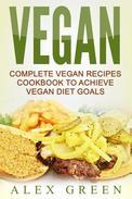 Vegan: Complete Vegan Recipes Cookbook To Achieve Vegan Diet Goals