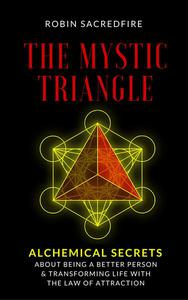 The Mystic Triangle: Alchemical Secrets about Being a Better Person and Transforming Life with the Law of Attraction