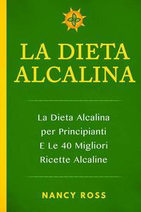 La Dieta Alcalina: La Dieta Alcalina per Principianti E Le 40 Migliori Ricette Alcaline
