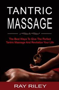 Tantric Massage For Beginners - The Best Ways To Give The Perfect Tantric Massage And Revitalize Your Life