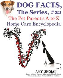 Dog Facts, The Series #22: The Pet Parent's A-to-Z Home Care Encyclopedia