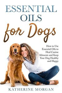 Essential Oils for Dogs: How to Use Essential Oils to Heal Canine Ailments and Keep Your Dog Healthy and Happy