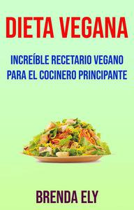 Dieta Vegana: Increíble Recetario Vegano Para El Cocinero Principante