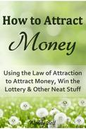 How to Attract Money: Using the Law of Attraction to Attract Money, Win the Lottery and Other Neat Stuff