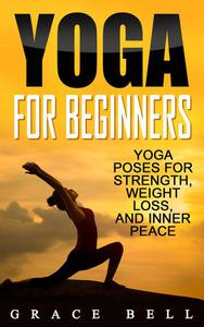 Yoga For Beginners: Yoga Poses for Strength, Weight Loss, and Inner Peace