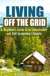 Living Off the Grid: A Beginner's Guide to an Independent and Self-Sustaining Lifestyle