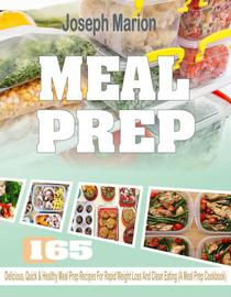 Meal Prep: 165 Delicious, Quick & Healthy Meal Prep Recipes For Rapid Weight Loss And Clean Eating (A Meal Prep Cookbook)