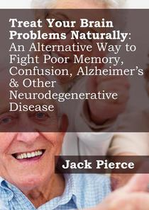 Treat Your Brain Naturally: An Alternative Way to Fight Poor Memory, Confusion, Alzheimer's & Other Neurodegenerative Disease