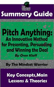 Summary Guide: Pitch Anything: An Innovative Method for Presenting, Persuading and Winning the Deal: By Oren Klaff | The Mindset Warrior Summary Guide