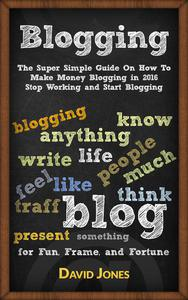 Blogging:The Super Simple Guide On How To Make Money Blogging in 2016 Stop Working and Start Blogging
