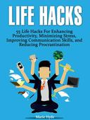 Life Hacks: 55 Life Hacks For Enhancing Productivity, Minimizing Stress, Improving Communication Skills, and Reducing Procrastination (life hacks, life hacking, best life hacks)