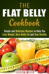 The Flat Belly Cookbook: Simple and Delicious Recipes to Help You Lose Weight, Burn Belly Fat and Stay Healthy