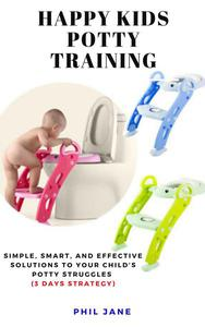 Happy Kids Potty Training: Simple, Smart, and Effective Solutions to Your Child's Potty Struggles (3 Days Strategy)