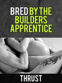 Bred By The Builder's Apprentice (Teenage Virgin, Breeding & Impregnation Erotica)
