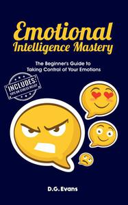 Emotional Intelligence Mastery: The Beginner's Guide to Taking Control of Your Emotions