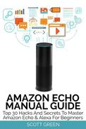 Amazon Echo Manual Guide : Top 30 Hacks And Secrets To Master Amazon Echo & Alexa For Beginners