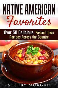Native American Favorites: Over 50 Delicious, Passed Down Recipes Across the Country