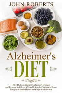 Alzheimers Diet: How Diet can Prevent Alzheimer's Disease and Reverse its Effects. Critical Lifestyle Changes to Boost Long-term Brain Health and Cognitive Power