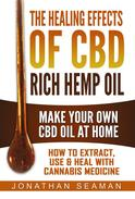 The Healing Effects of CBD Rich Hemp Oil - Make Your Own CBD Oil at Home, How to Extract, Use, and Heal with Cannabis Medicine