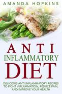 Anti Inflammatory Diet: Delicious Anti Inflammatory Recipes to Fight Inflammation, Reduce Pain, and Improve Your Health