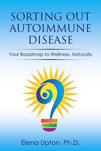 Sorting Out Autoimmune Disease: Your Roadmap to Wellness, Naturally