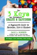 The 3 Keys to Greater Health & Happiness: A Beginner's Guide to Exercise, Diet & Mindset