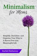 Minimalism for Moms: Simplify, Declutter, and Organize Your Way to a Stress Free and Meaningful Life