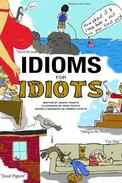 Idioms for Idiots - The Real Story Behind Everyday Expressions