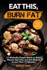 Eat This, Burn Fat: 17 Wickedly Simple Meals to Build Muscle, Burn Fat, and Get Ripped